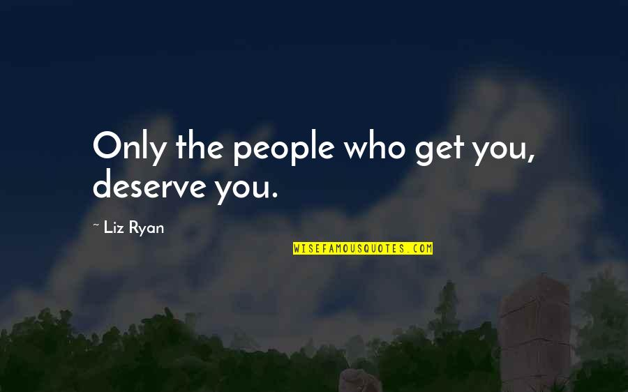 You Get You Deserve Quotes By Liz Ryan: Only the people who get you, deserve you.