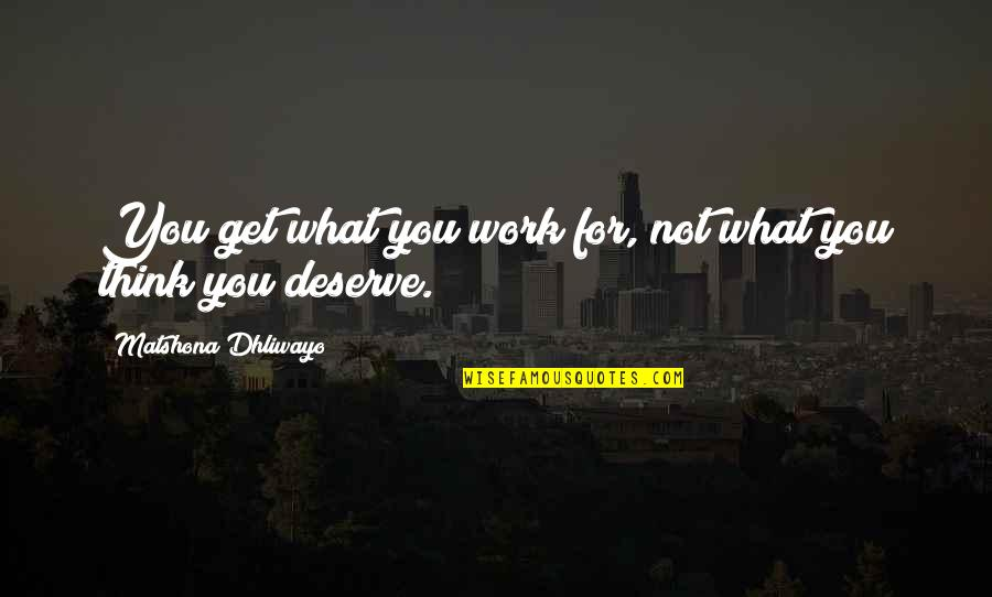 You Get You Deserve Quotes By Matshona Dhliwayo: You get what you work for, not what