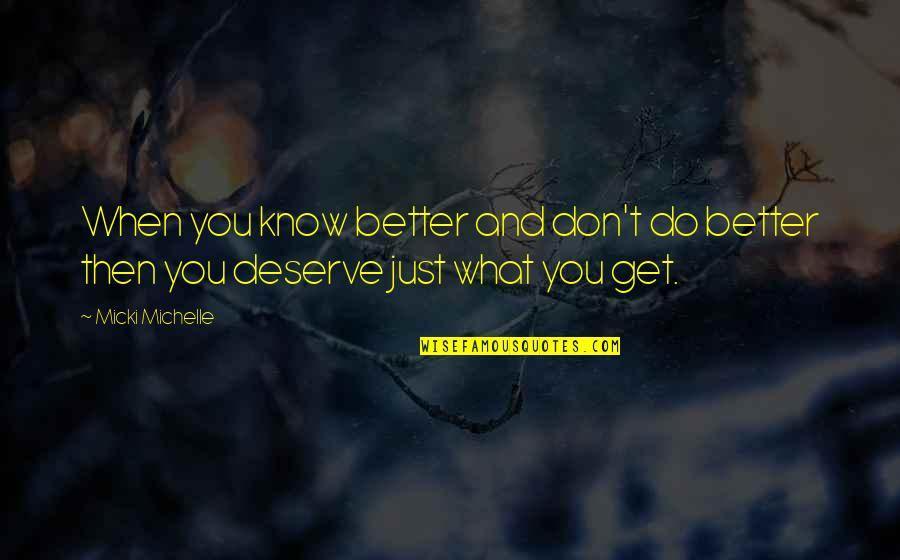You Get You Deserve Quotes By Micki Michelle: When you know better and don't do better