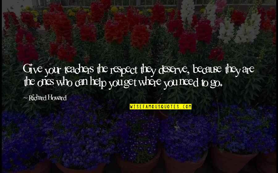 You Get You Deserve Quotes By Richard Howard: Give your teachers the respect they deserve, because