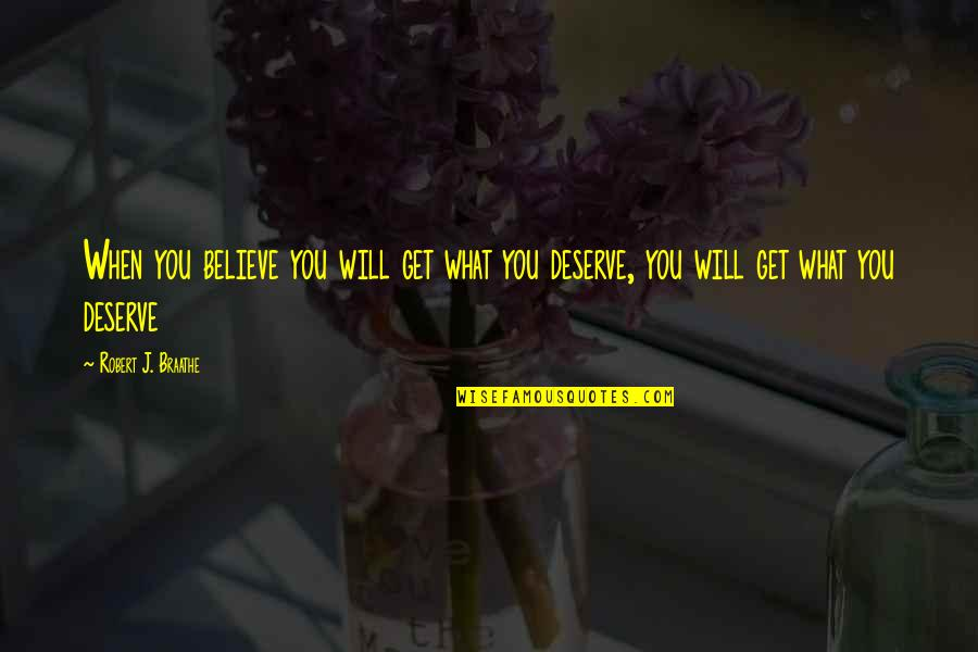 You Get You Deserve Quotes By Robert J. Braathe: When you believe you will get what you