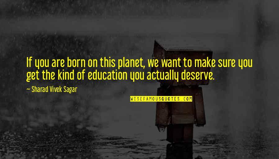You Get You Deserve Quotes By Sharad Vivek Sagar: If you are born on this planet, we