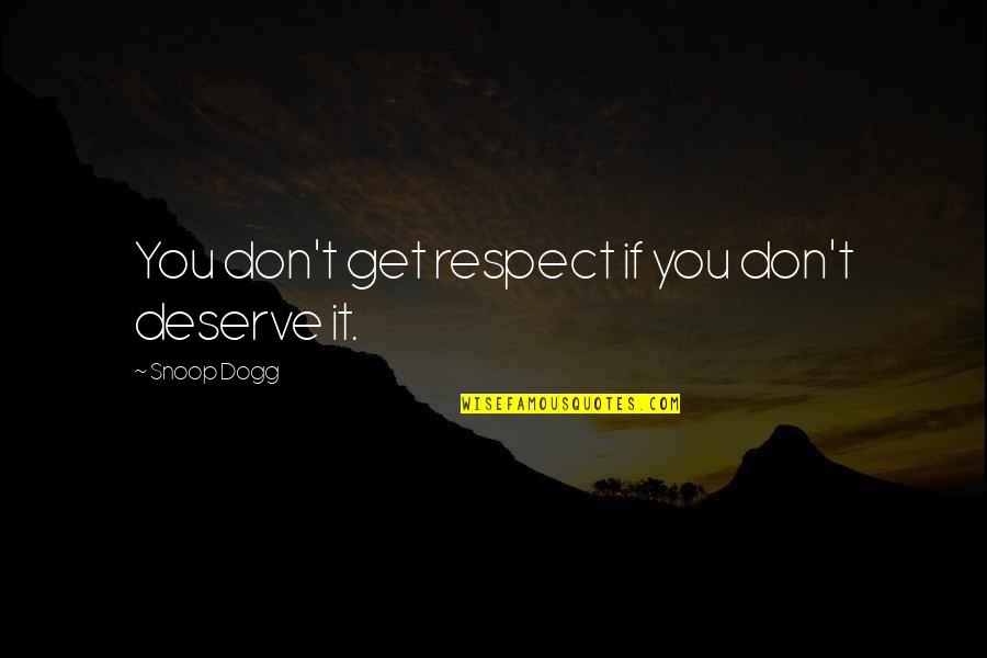 You Get You Deserve Quotes By Snoop Dogg: You don't get respect if you don't deserve