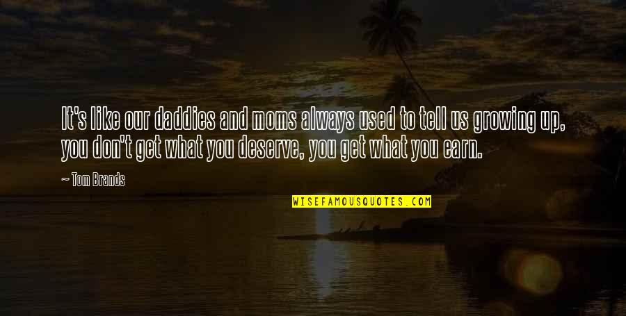 You Get You Deserve Quotes By Tom Brands: It's like our daddies and moms always used