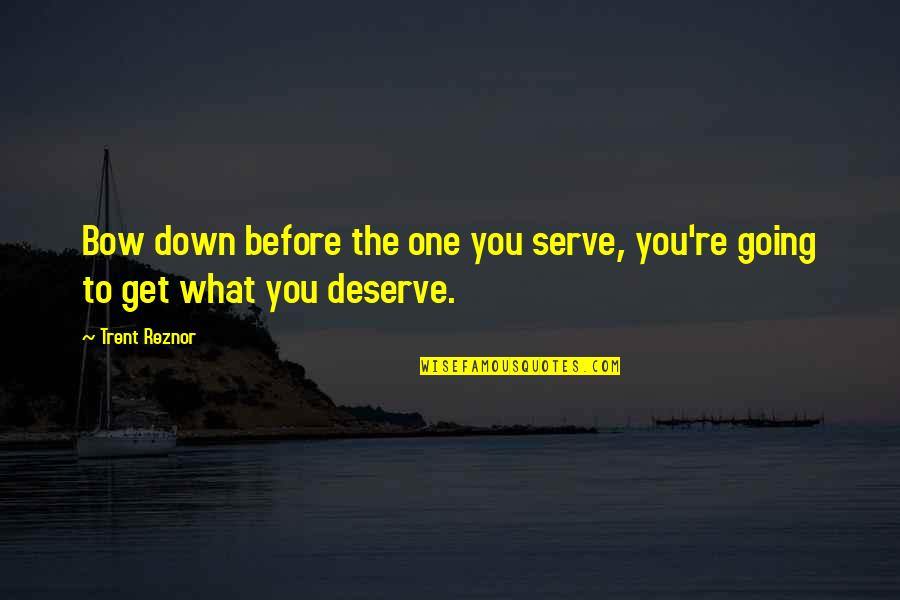 You Get You Deserve Quotes By Trent Reznor: Bow down before the one you serve, you're