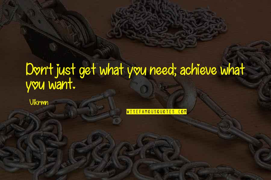 You Get You Deserve Quotes By Vikrmn: Don't just get what you need; achieve what
