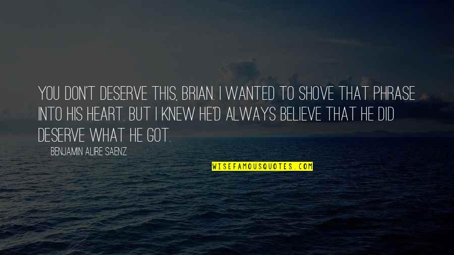 You Got What You Deserve Quotes By Benjamin Alire Saenz: You don't deserve this, Brian. I wanted to