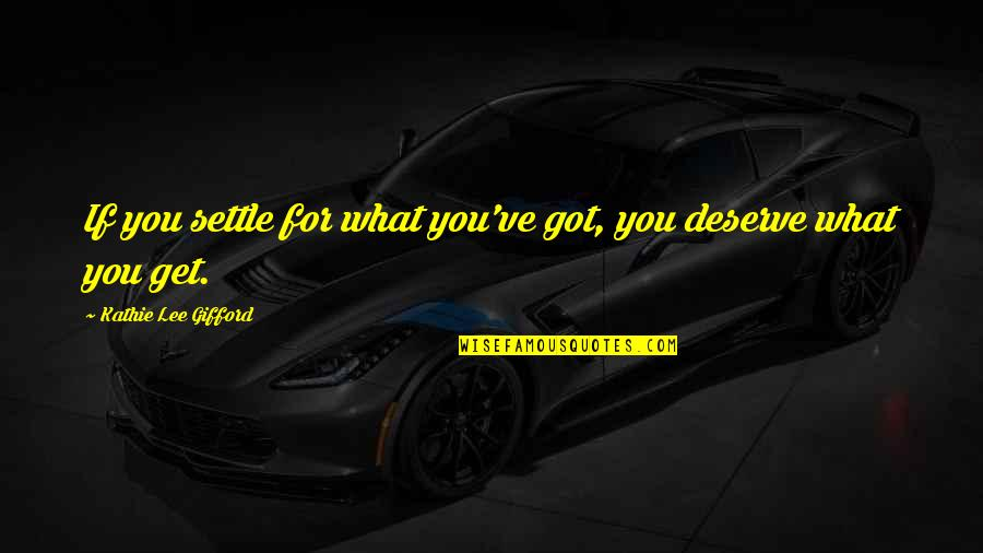 You Got What You Deserve Quotes By Kathie Lee Gifford: If you settle for what you've got, you