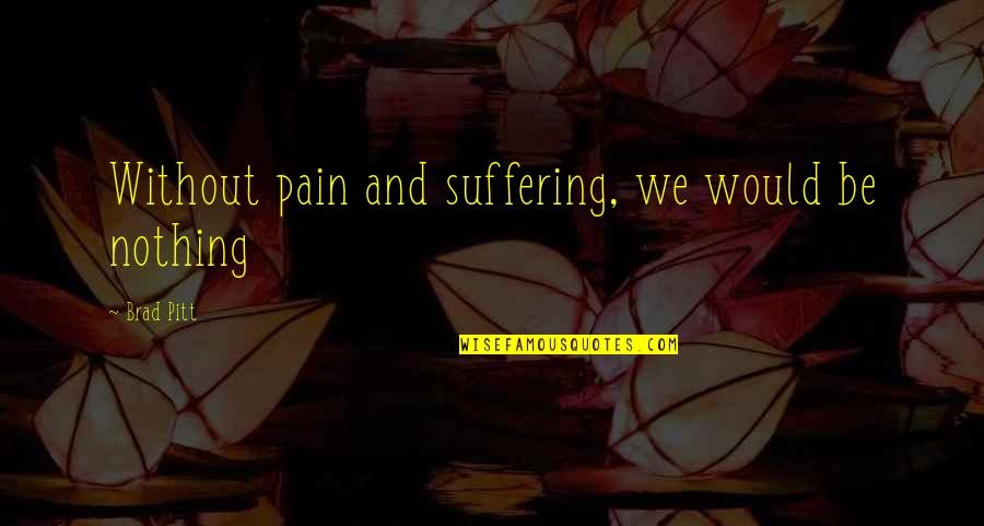 You Gotta Get Up And Try Quotes By Brad Pitt: Without pain and suffering, we would be nothing