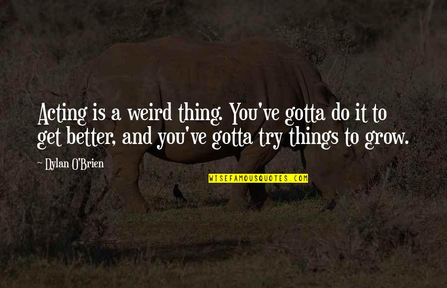 You Gotta Get Up And Try Quotes By Dylan O'Brien: Acting is a weird thing. You've gotta do