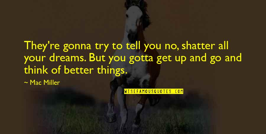 You Gotta Get Up And Try Quotes By Mac Miller: They're gonna try to tell you no, shatter