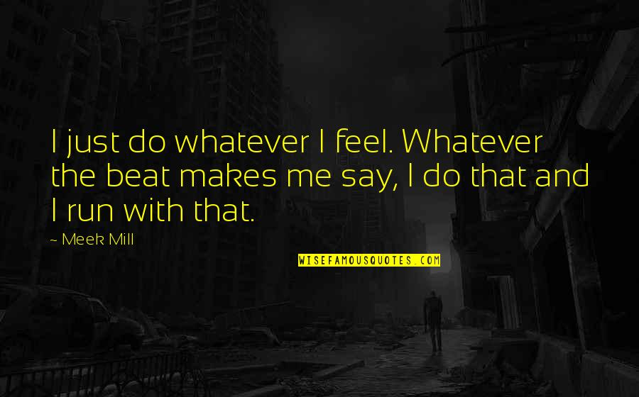 You Gotta Get Up And Try Quotes By Meek Mill: I just do whatever I feel. Whatever the
