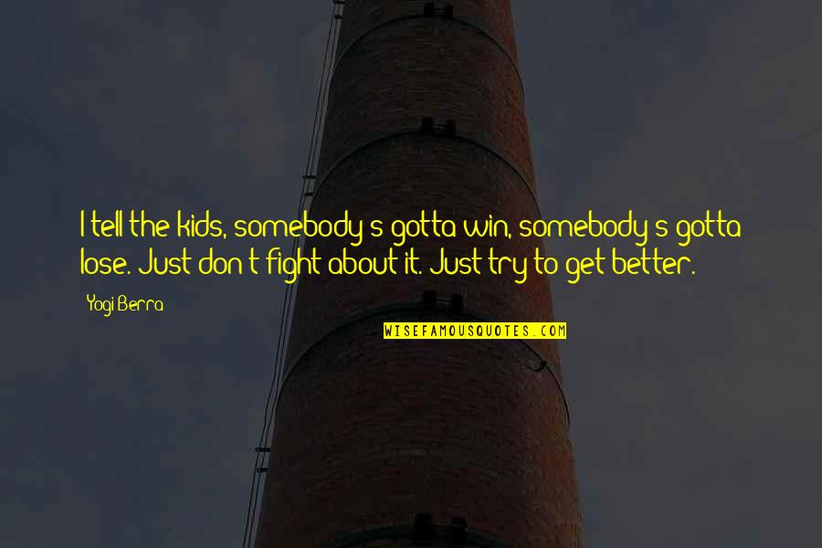 You Gotta Get Up And Try Quotes By Yogi Berra: I tell the kids, somebody's gotta win, somebody's