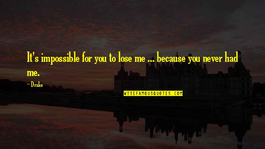 You Had Me At My Best Quotes By Drake: It's impossible for you to lose me ...