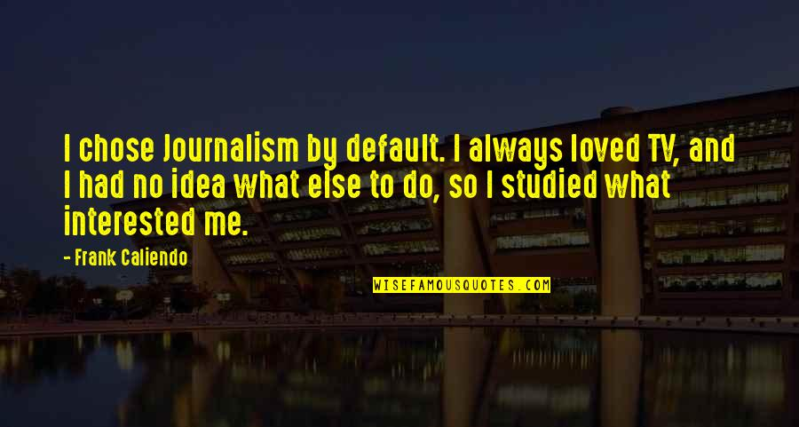 You Had Me At My Best Quotes By Frank Caliendo: I chose Journalism by default. I always loved