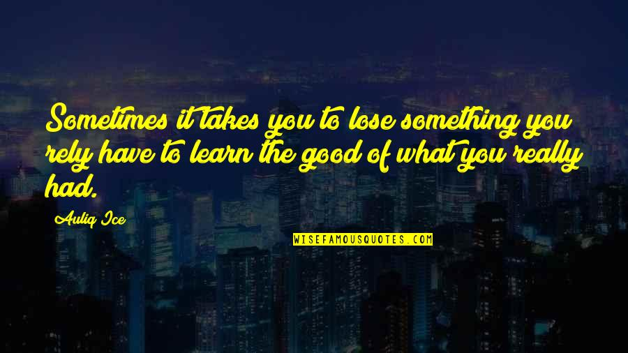 You Had Something Good Quotes By Auliq Ice: Sometimes it takes you to lose something you
