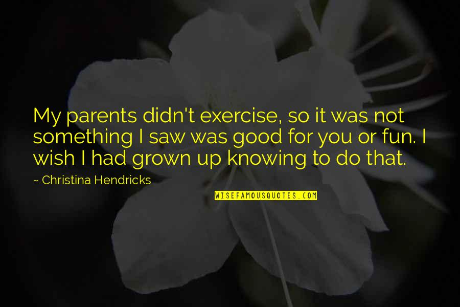 You Had Something Good Quotes By Christina Hendricks: My parents didn't exercise, so it was not