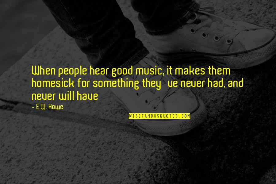 You Had Something Good Quotes By E.W. Howe: When people hear good music, it makes them