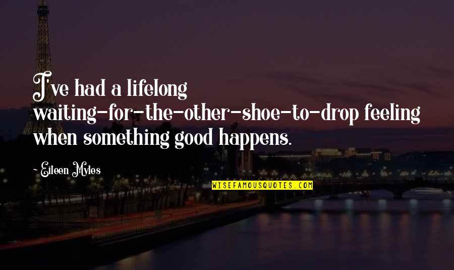 You Had Something Good Quotes By Eileen Myles: I've had a lifelong waiting-for-the-other-shoe-to-drop feeling when something