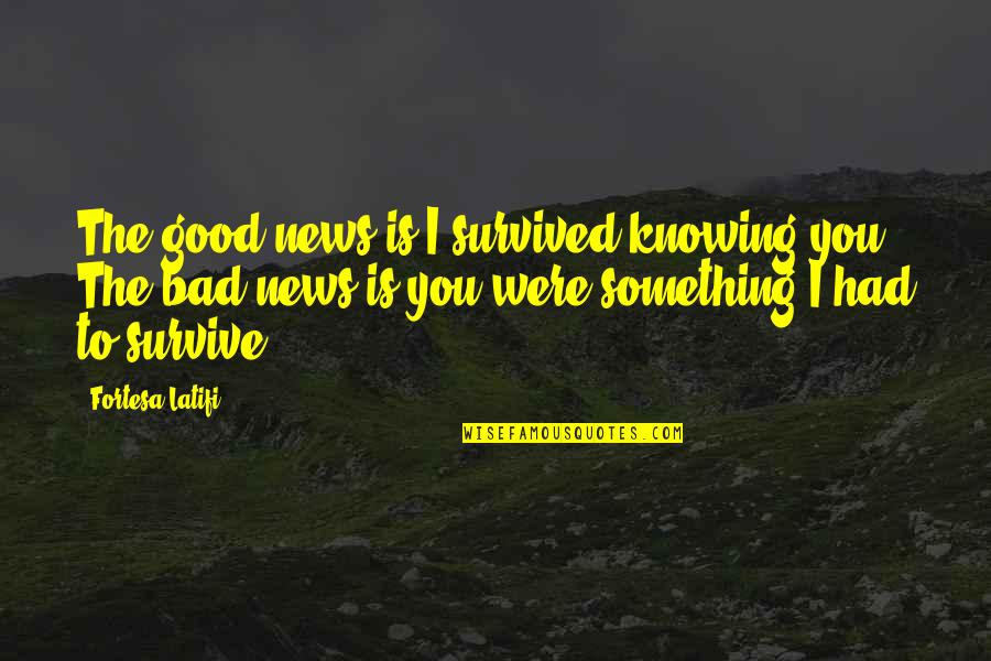 You Had Something Good Quotes By Fortesa Latifi: The good news is I survived knowing you.