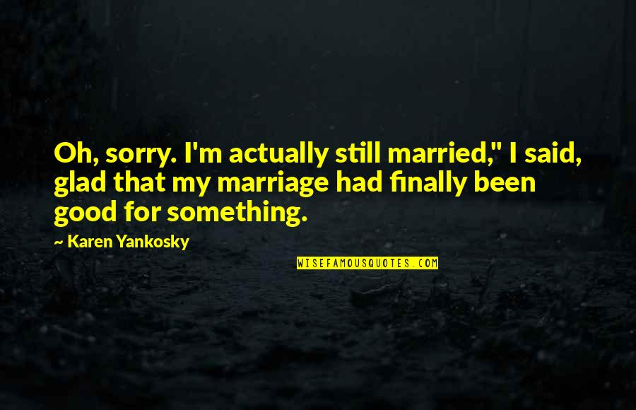"You Had Something Good Quotes By Karen Yankosky: Oh, sorry. I'm actually still married,"" I said,"