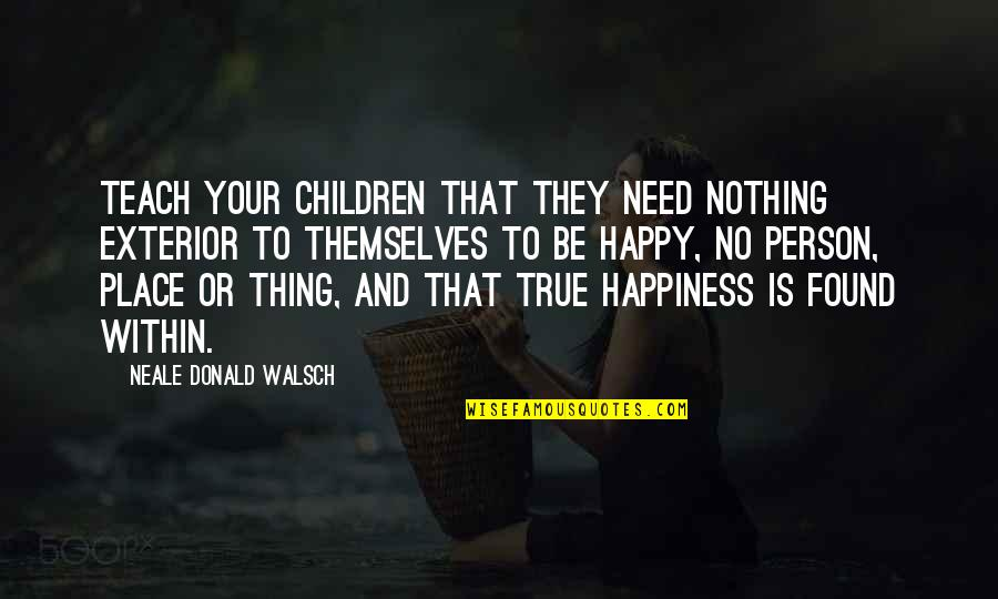 You Had Something Good Quotes By Neale Donald Walsch: Teach your children that they need nothing exterior