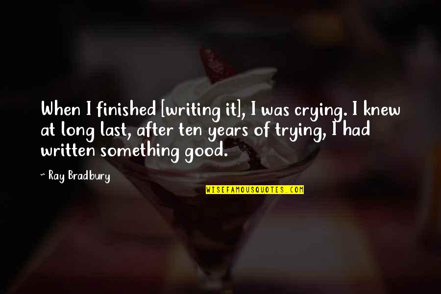 You Had Something Good Quotes By Ray Bradbury: When I finished [writing it], I was crying.