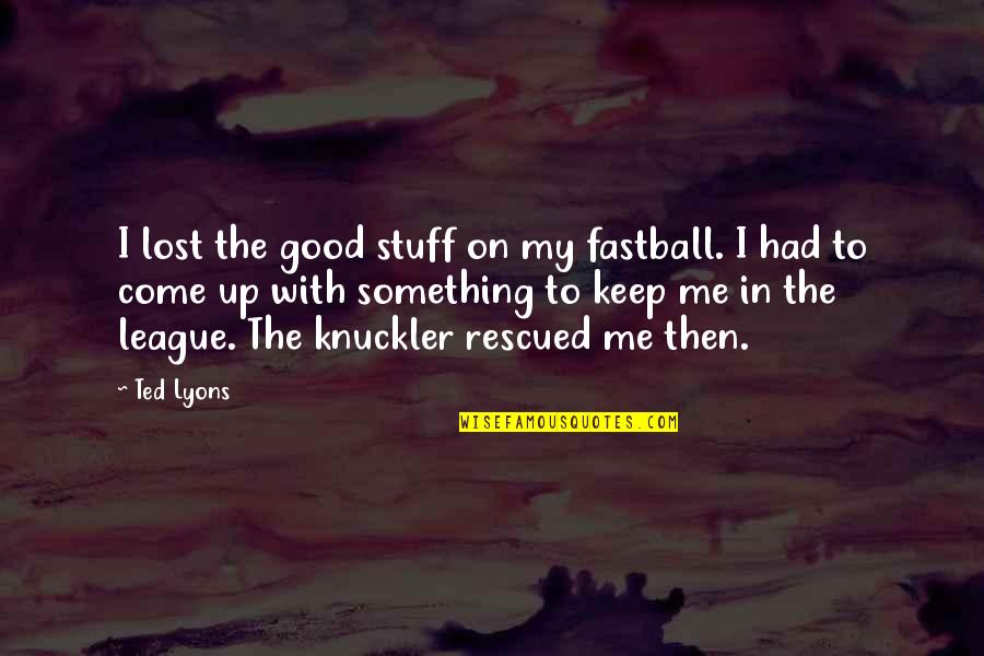 You Had Something Good Quotes By Ted Lyons: I lost the good stuff on my fastball.