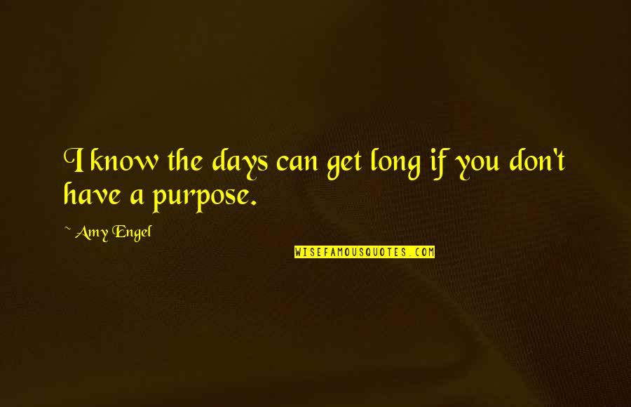 You Have A Purpose Quotes By Amy Engel: I know the days can get long if