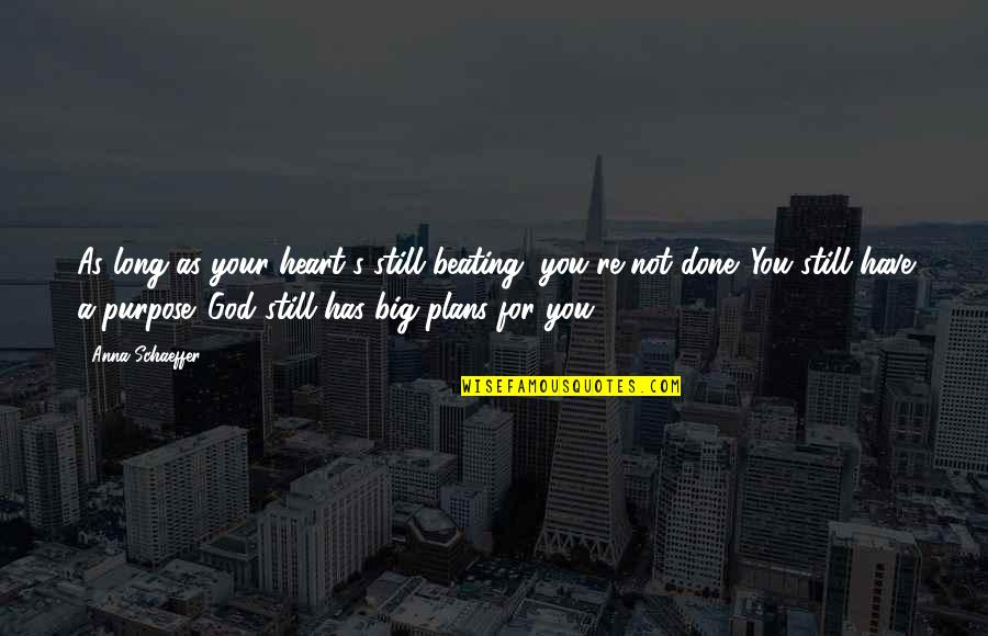 You Have A Purpose Quotes By Anna Schaeffer: As long as your heart's still beating, you're