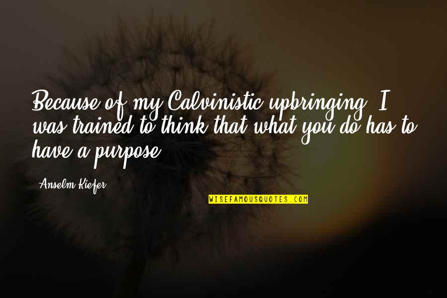 You Have A Purpose Quotes By Anselm Kiefer: Because of my Calvinistic upbringing, I was trained