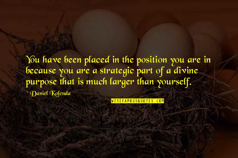 You Have A Purpose Quotes By Daniel Kolenda: You have been placed in the position you