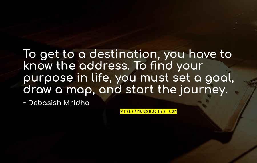 You Have A Purpose Quotes By Debasish Mridha: To get to a destination, you have to