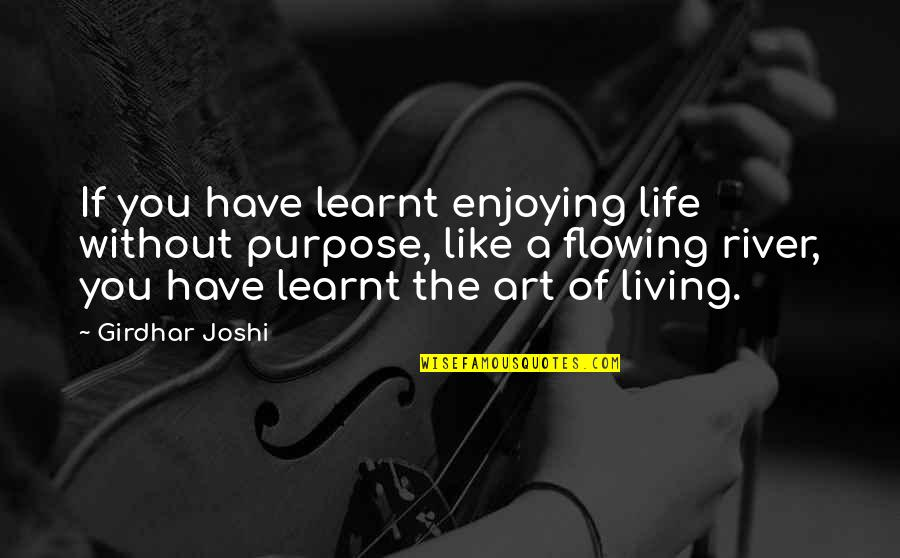 You Have A Purpose Quotes By Girdhar Joshi: If you have learnt enjoying life without purpose,