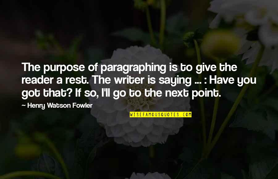 You Have A Purpose Quotes By Henry Watson Fowler: The purpose of paragraphing is to give the