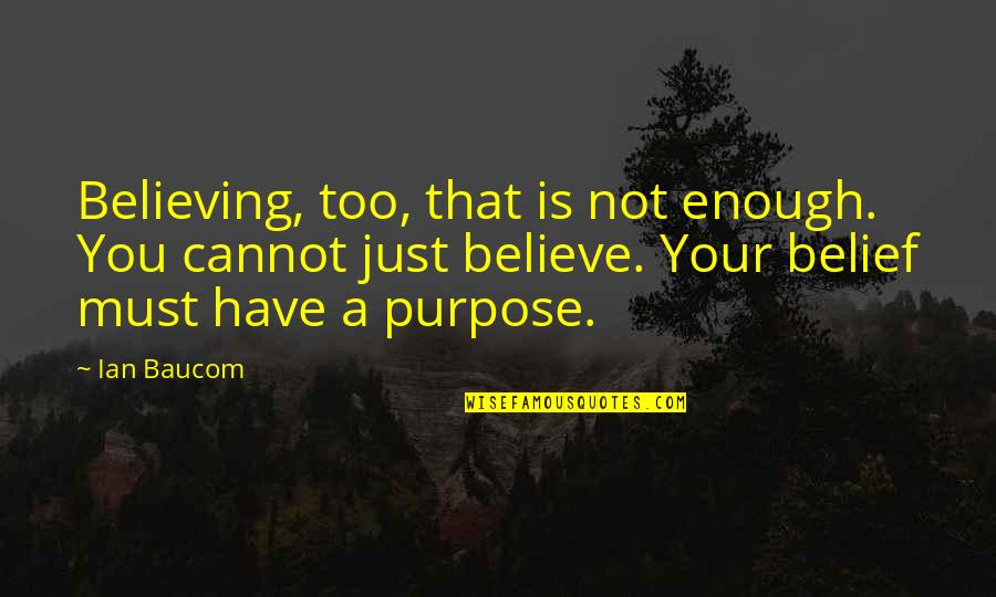 You Have A Purpose Quotes By Ian Baucom: Believing, too, that is not enough. You cannot