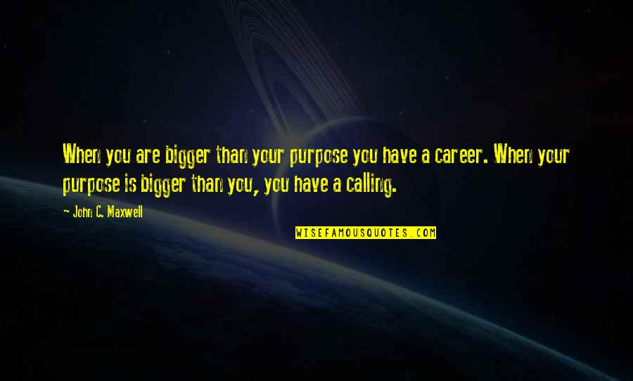 You Have A Purpose Quotes By John C. Maxwell: When you are bigger than your purpose you
