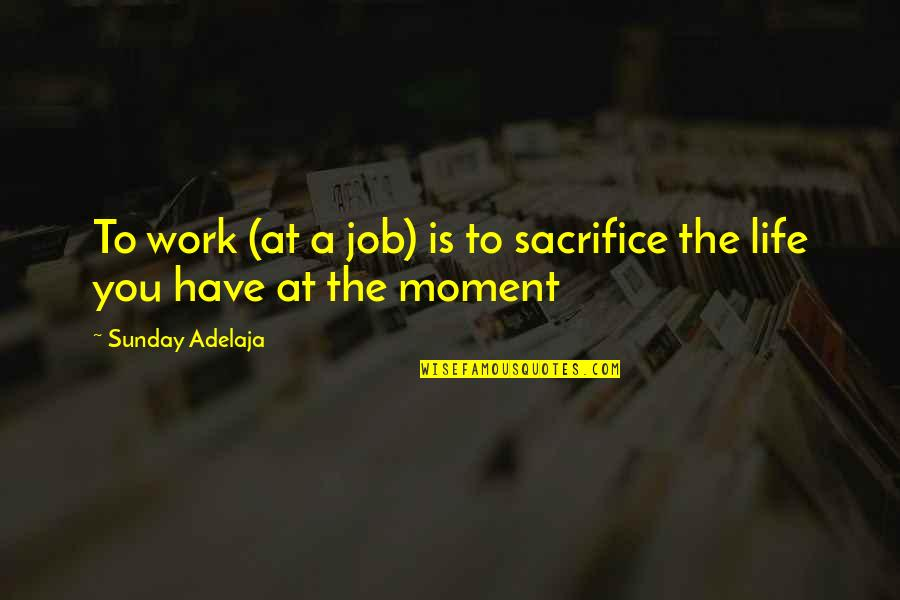 You Have A Purpose Quotes By Sunday Adelaja: To work (at a job) is to sacrifice
