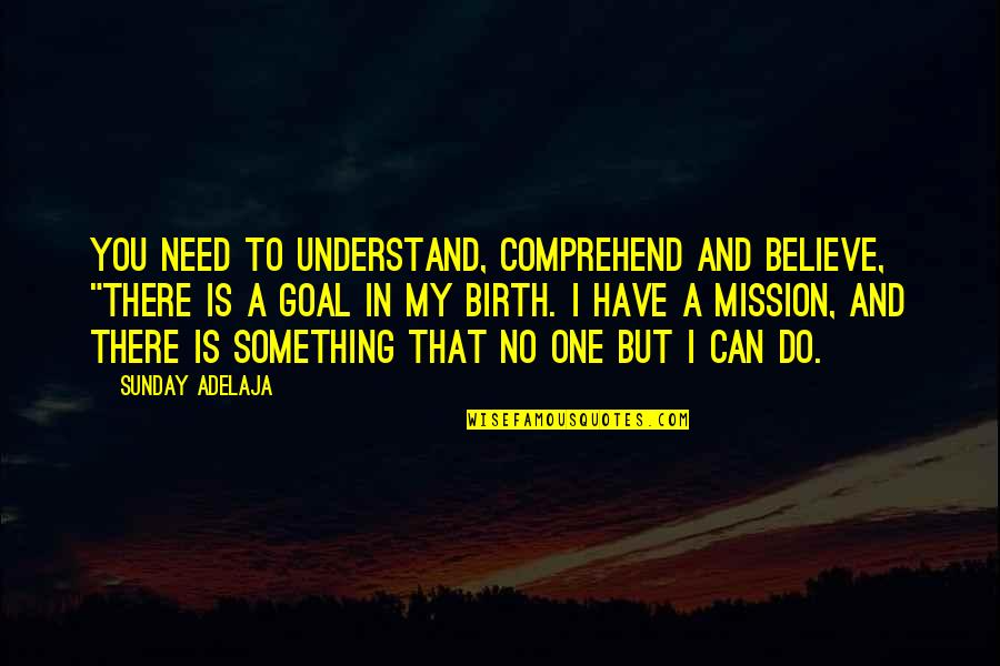 "You Have A Purpose Quotes By Sunday Adelaja: You need to understand, comprehend and believe, ""There"