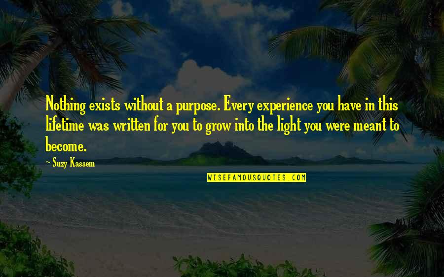 You Have A Purpose Quotes By Suzy Kassem: Nothing exists without a purpose. Every experience you