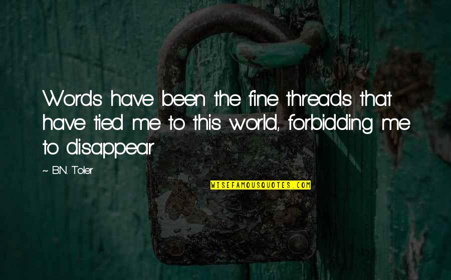 You Have Been There For Me Quotes By B.N. Toler: Words have been the fine threads that have