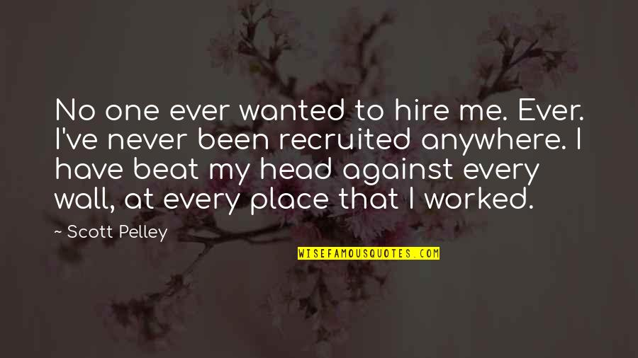 You Have Been There For Me Quotes By Scott Pelley: No one ever wanted to hire me. Ever.