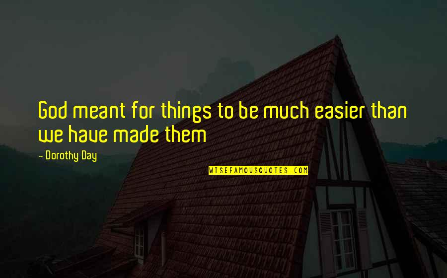 You Have Just Made My Day Quotes By Dorothy Day: God meant for things to be much easier