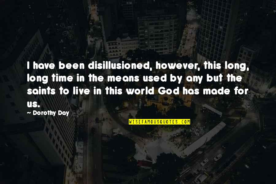 You Have Just Made My Day Quotes By Dorothy Day: I have been disillusioned, however, this long, long