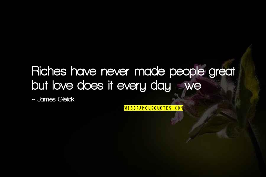 You Have Just Made My Day Quotes By James Gleick: Riches have never made people great but love