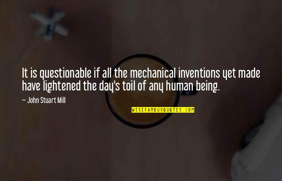 You Have Just Made My Day Quotes By John Stuart Mill: It is questionable if all the mechanical inventions
