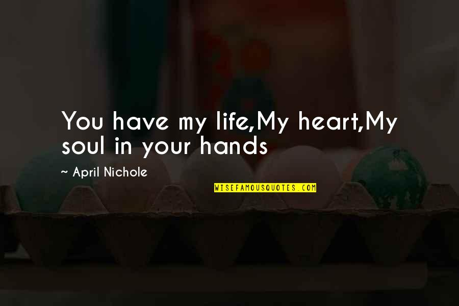 You Have My Heart Quotes By April Nichole: You have my life,My heart,My soul in your