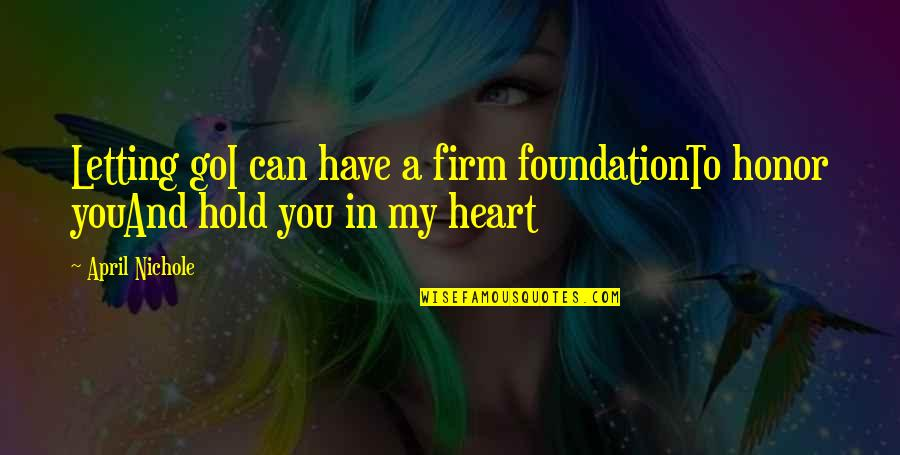 You Have My Heart Quotes By April Nichole: Letting goI can have a firm foundationTo honor