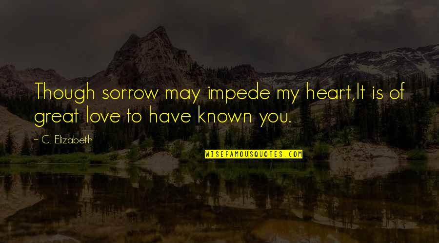 You Have My Heart Quotes By C. Elizabeth: Though sorrow may impede my heart,It is of