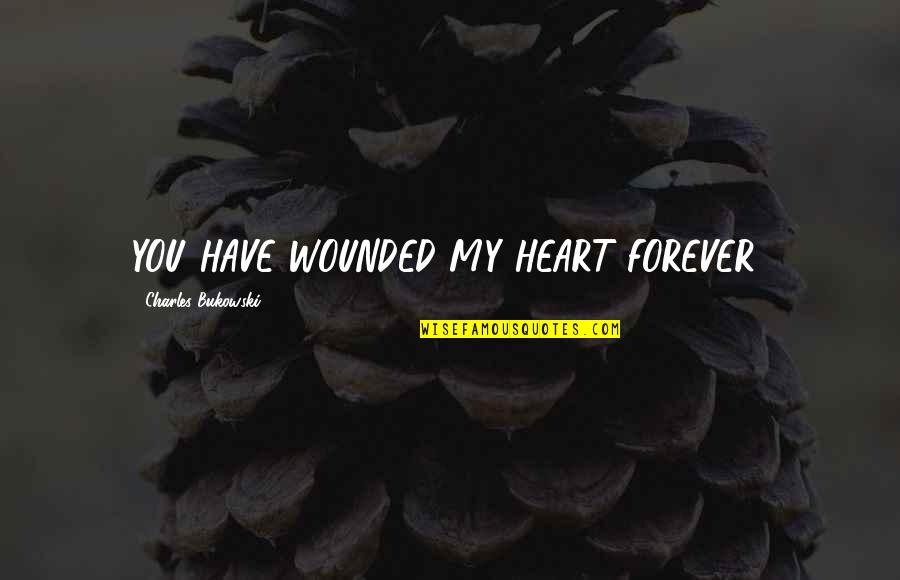 You Have My Heart Quotes By Charles Bukowski: YOU HAVE WOUNDED MY HEART FOREVER!